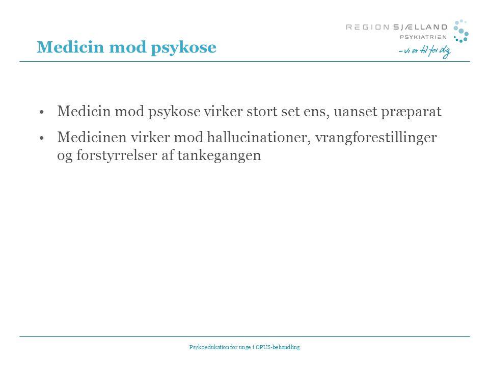 Medicin mod psykose •Medicin mod psykose virker stort set ens, uanset præparat •Medicinen virker mod hallucinationer, vrangforestillinger og forstyrrelser af tankegangen Psykoedukation for unge i OPUS-behandling