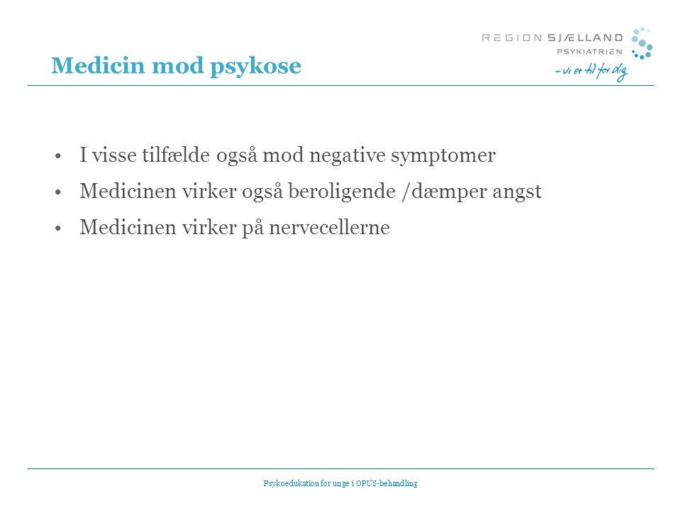 Medicin mod psykose •I visse tilfælde også mod negative symptomer •Medicinen virker også beroligende /dæmper angst •Medicinen virker på nervecellerne Psykoedukation for unge i OPUS-behandling