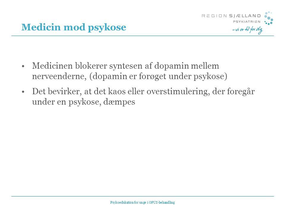 Medicin mod psykose •Medicinen blokerer syntesen af dopamin mellem nerveenderne, (dopamin er forøget under psykose) •Det bevirker, at det kaos eller overstimulering, der foregår under en psykose, dæmpes Psykoedukation for unge i OPUS-behandling