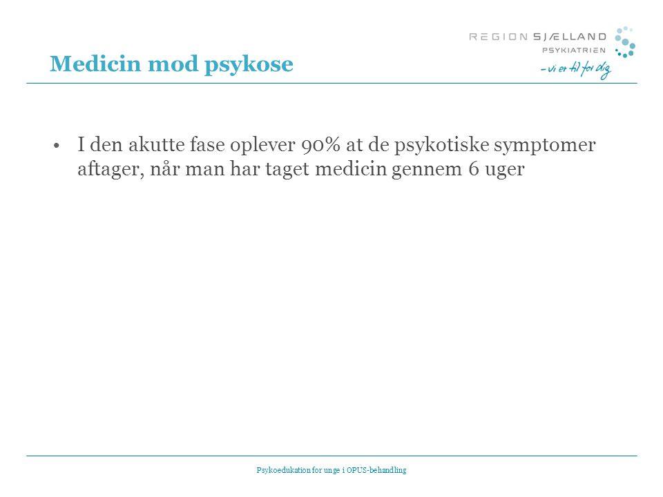 Medicin mod psykose •I den akutte fase oplever 90% at de psykotiske symptomer aftager, når man har taget medicin gennem 6 uger Psykoedukation for unge i OPUS-behandling
