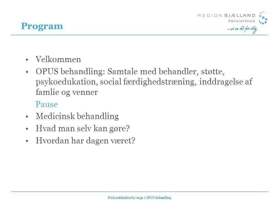 Program •Velkommen •OPUS behandling: Samtale med behandler, støtte, psykoedukation, social færdighedstræning, inddragelse af famlie og venner Pause •Medicinsk behandling •Hvad man selv kan gøre.