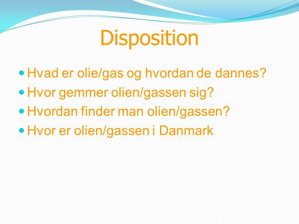 Disposition  Hvad er olie/gas og hvordan de dannes?  Hvor gemmer olien/gassen sig?  Hvordan finder man olien/gassen?  Hvor er olien/gassen i Danma
