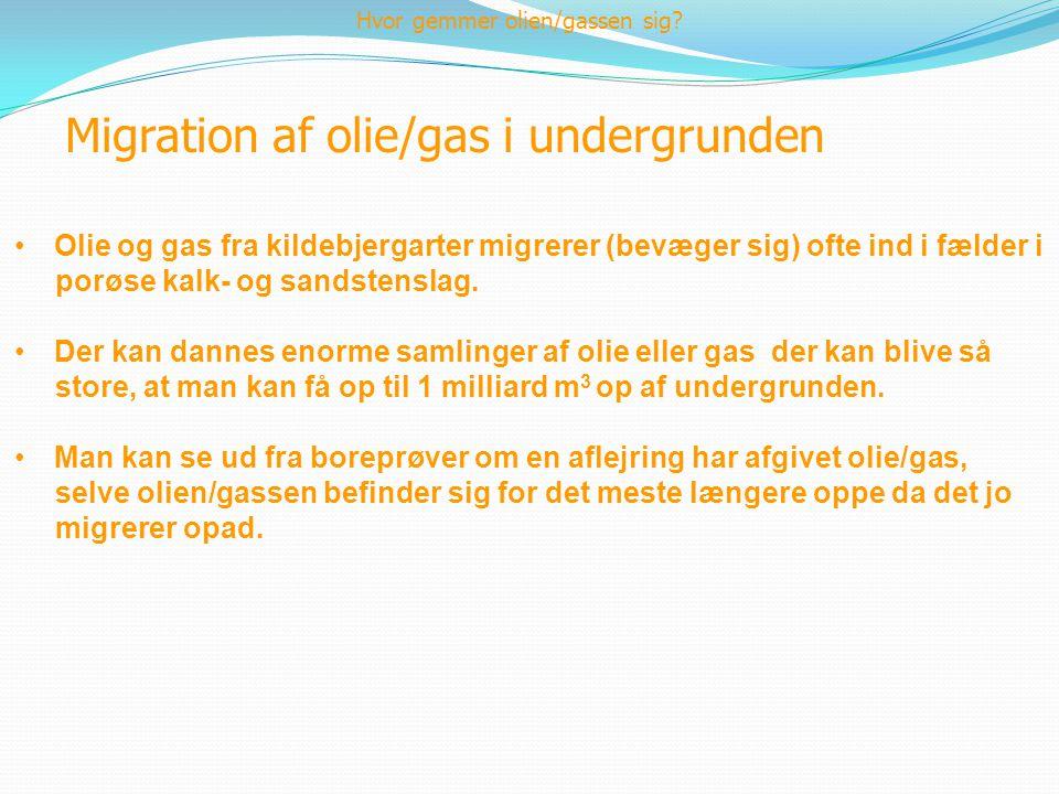 Migration af olie/gas i undergrunden •Olie og gas fra kildebjergarter migrerer (bevæger sig) ofte ind i fælder i porøse kalk- og sandstenslag. •Der ka
