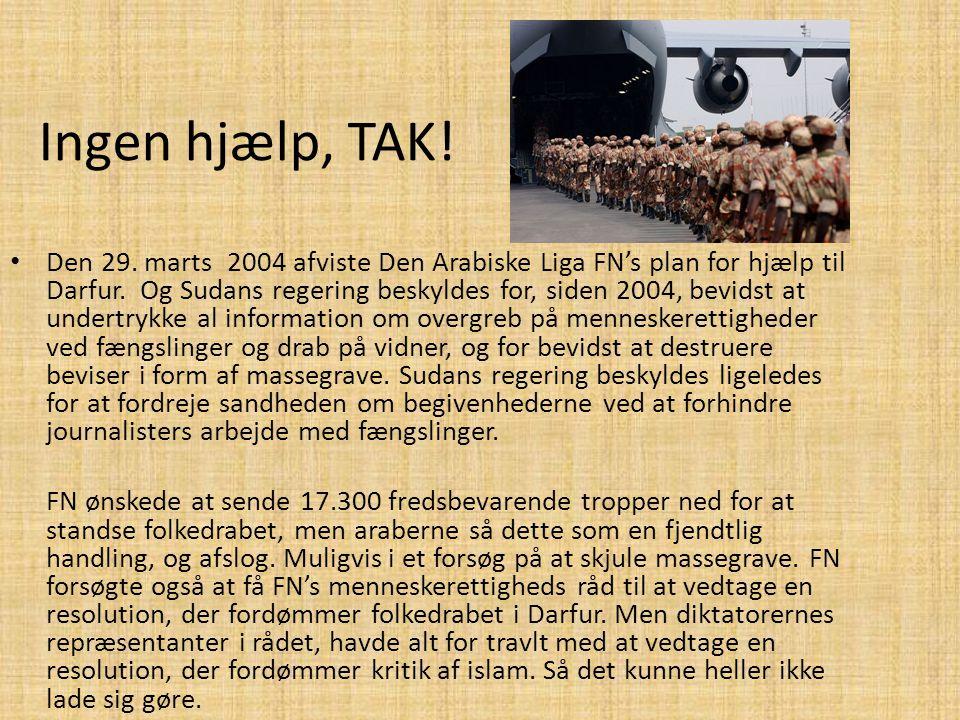 Ingen hjælp, TAK! • Den 29. marts 2004 afviste Den Arabiske Liga FN's plan for hjælp til Darfur. Og Sudans regering beskyldes for, siden 2004, bevidst