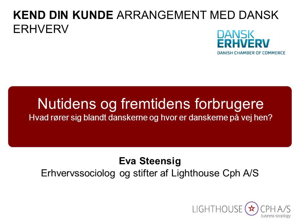 Eva Steensig Erhvervssociolog og stifter af Lighthouse Cph A/S Nutidens og fremtidens forbrugere Hvad rører sig blandt danskerne og hvor er danskerne