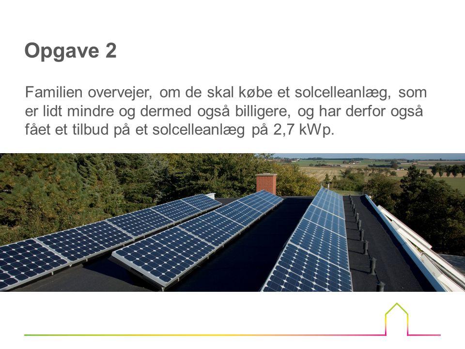 Opgave 2 Familien overvejer, om de skal købe et solcelleanlæg, som er lidt mindre og dermed også billigere, og har derfor også fået et tilbud på et solcelleanlæg på 2,7 kWp.