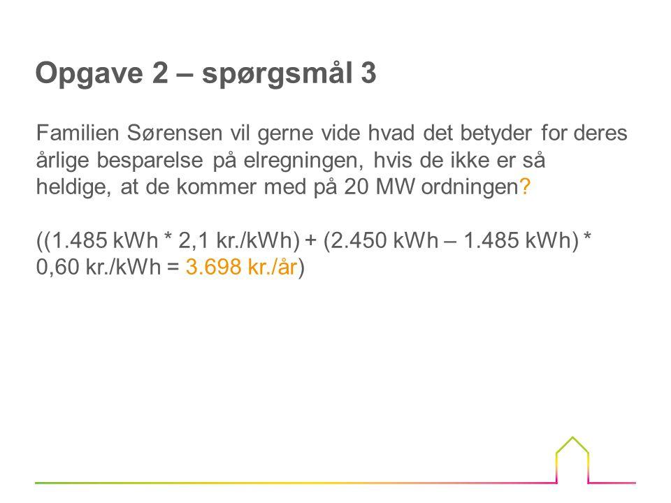 Opgave 2 – spørgsmål 3 Familien Sørensen vil gerne vide hvad det betyder for deres årlige besparelse på elregningen, hvis de ikke er så heldige, at de kommer med på 20 MW ordningen.