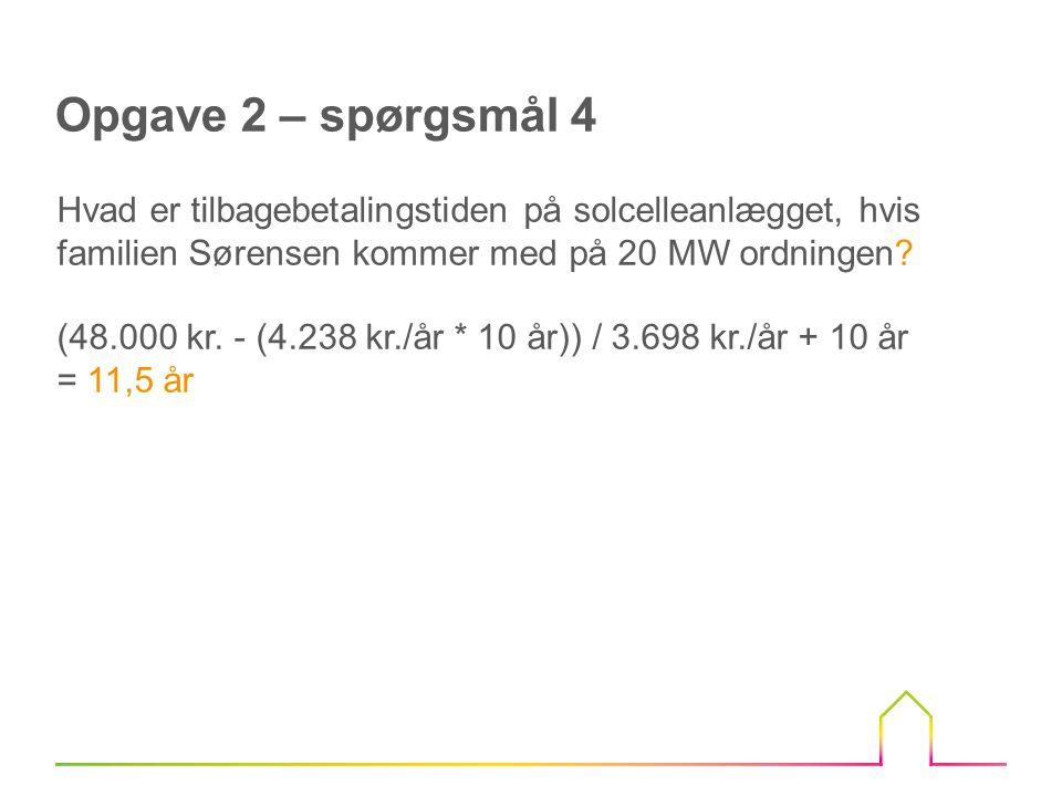 Opgave 2 – spørgsmål 4 Hvad er tilbagebetalingstiden på solcelleanlægget, hvis familien Sørensen kommer med på 20 MW ordningen.
