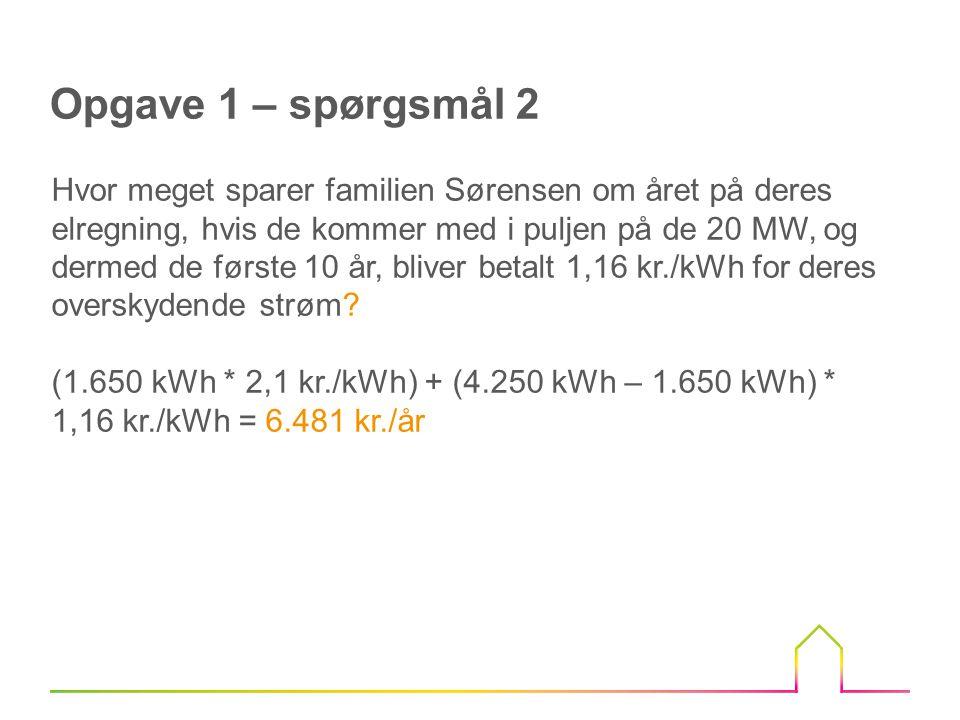 Opgave 1 – spørgsmål 2 Hvor meget sparer familien Sørensen om året på deres elregning, hvis de kommer med i puljen på de 20 MW, og dermed de første 10 år, bliver betalt 1,16 kr./kWh for deres overskydende strøm.