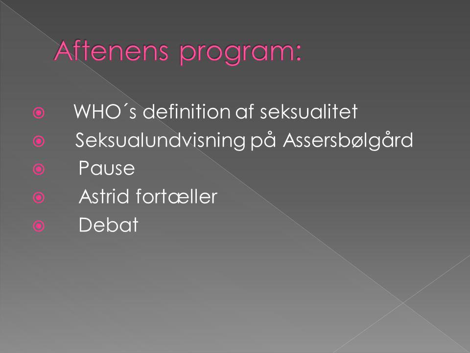  WHO´s definition af seksualitet  Seksualundvisning på Assersbølgård  Pause  Astrid fortæller  Debat