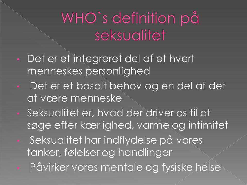 • Det er et integreret del af et hvert menneskes personlighed • Det er et basalt behov og en del af det at være menneske • Seksualitet er, hvad der dr