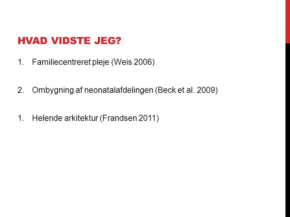 HVAD VIDSTE JEG? 1.Familiecentreret pleje (Weis 2006) 2.Ombygning af neonatalafdelingen (Beck et al. 2009) 1.Helende arkitektur (Frandsen 2011)