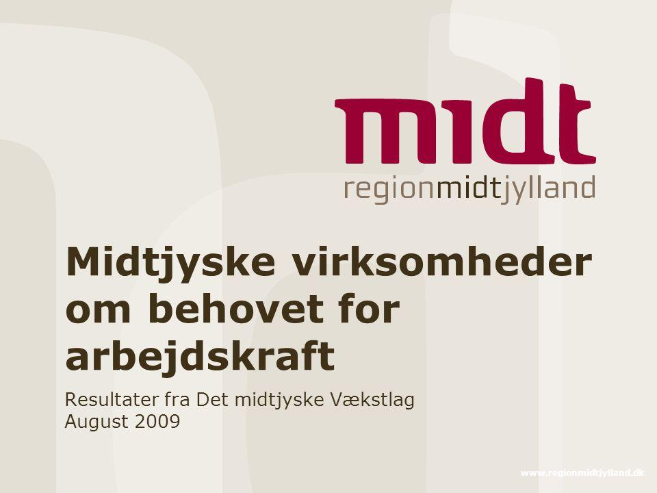 www.regionmidtjylland.dk Midtjyske virksomheder om behovet for arbejdskraft Resultater fra Det midtjyske Vækstlag August 2009