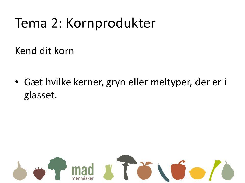 Tema 2: Kornprodukter Kend dit korn • Gæt hvilke kerner, gryn eller meltyper, der er i glasset.
