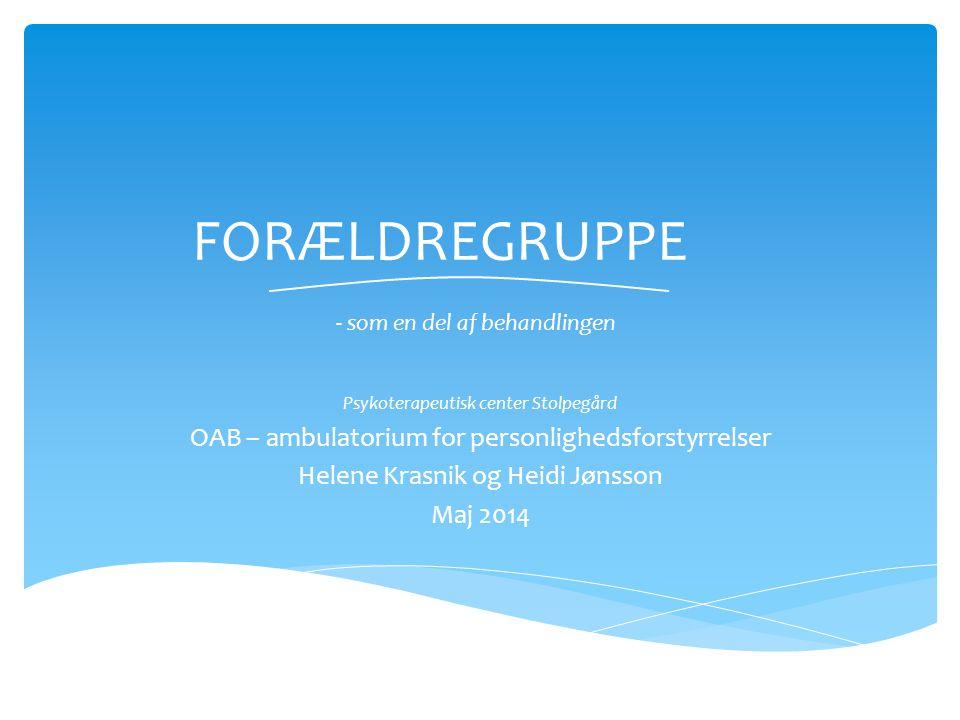 FORÆLDREGRUPPE - som en del af behandlingen Psykoterapeutisk center Stolpegård OAB – ambulatorium for personlighedsforstyrrelser Helene Krasnik og Heidi Jønsson Maj 2014