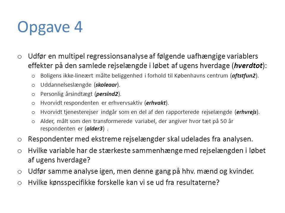 Opgave 4 o Udfør en multipel regressionsanalyse af følgende uafhængige variablers effekter på den samlede rejselængde i løbet af ugens hverdage (hverdtot): o Boligens ikke-lineært målte beliggenhed i forhold til Københavns centrum (aftstfun2).