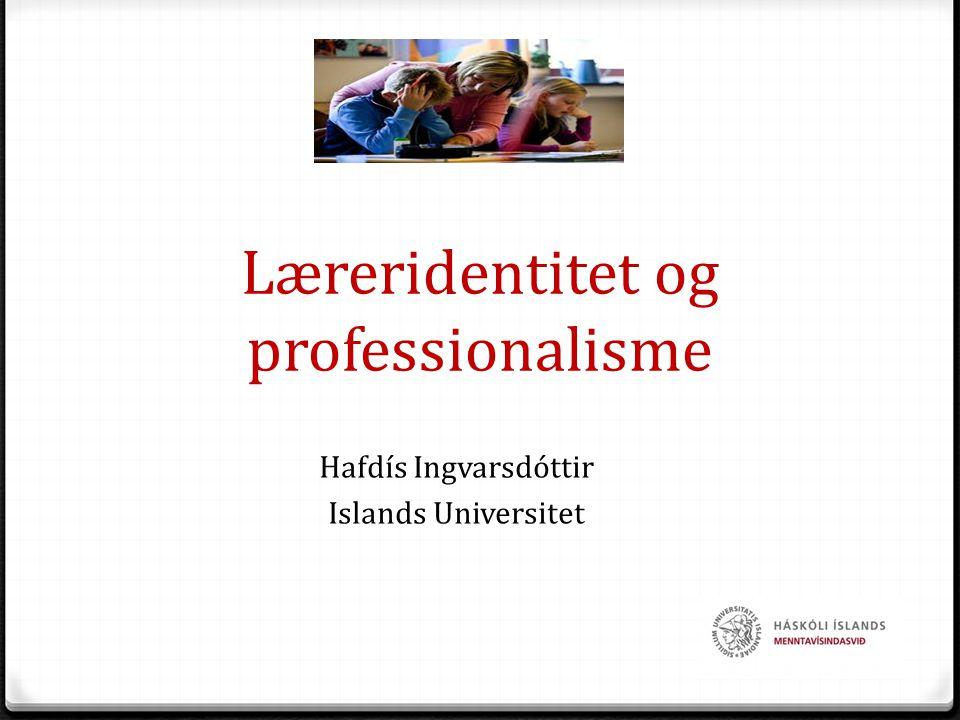 Læreridentitet og professionalisme Hafdís Ingvarsdóttir Islands Universitet 1