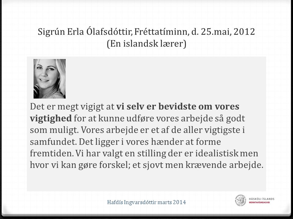 Sigrún Erla Ólafsdóttir, Fréttatíminn, d. 25.mai, 2012 (En islandsk lærer) Det er megt vigigt at vi selv er bevidste om vores vigtighed for at kunne u