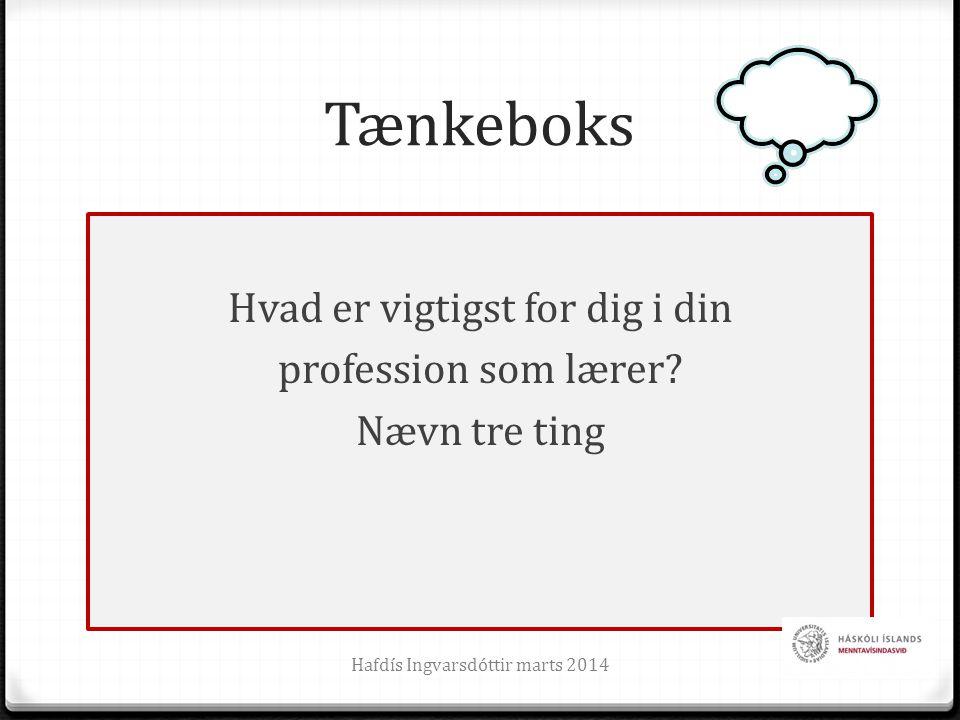 Tænkeboks Hvad er vigtigst for dig i din profession som lærer? Nævn tre ting Hafdís Ingvarsdóttir marts 20144
