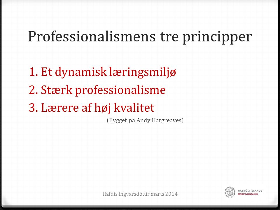 Professionalismens tre principper 1. Et dynamisk læringsmiljø 2. Stærk professionalisme 3. Lærere af høj kvalitet (Bygget på Andy Hargreaves) Hafdís I