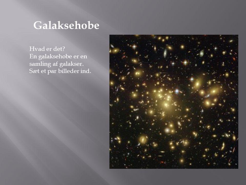 Hvad er det? En galaksehobe er en samling af galakser. Sæt et par billeder ind. Galaksehobe