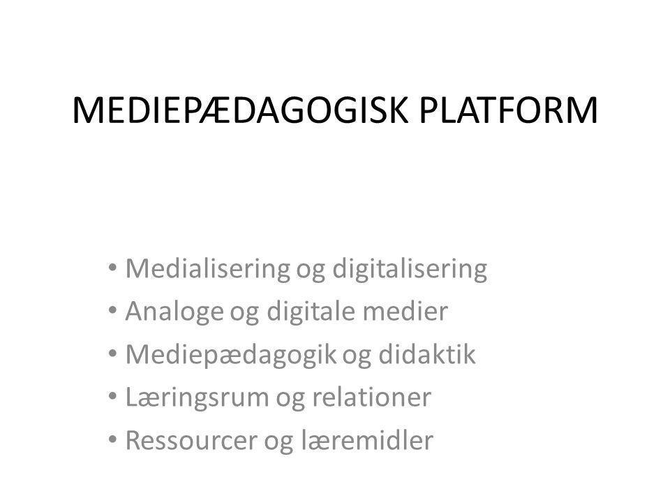 MEDIEPÆDAGOGISK PLATFORM • Medialisering og digitalisering • Analoge og digitale medier • Mediepædagogik og didaktik • Læringsrum og relationer • Ressourcer og læremidler