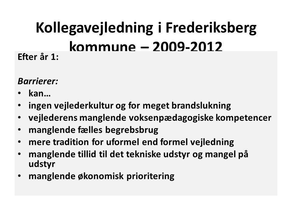 Kollegavejledning i Frederiksberg kommune – 2009-2012 Efter år 1: Barrierer: • kan… • ingen vejlederkultur og for meget brandslukning • vejlederens manglende voksenpædagogiske kompetencer • manglende fælles begrebsbrug • mere tradition for uformel end formel vejledning • manglende tillid til det tekniske udstyr og mangel på udstyr • manglende økonomisk prioritering