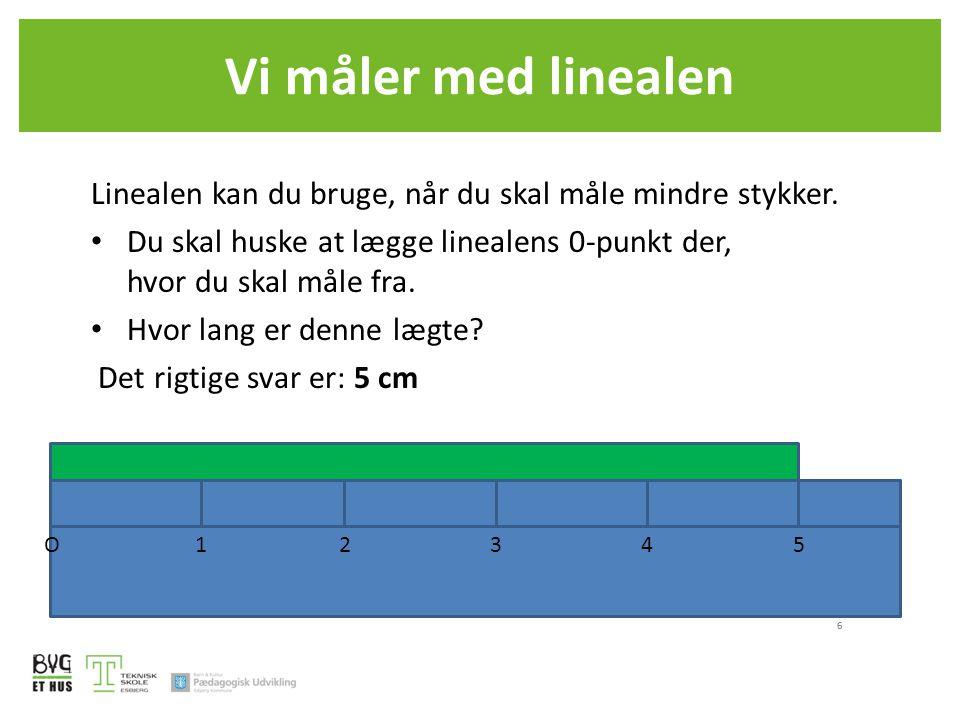 Vi måler med linealen 6 Linealen kan du bruge, når du skal måle mindre stykker. • Du skal huske at lægge linealens 0-punkt der, hvor du skal måle fra.
