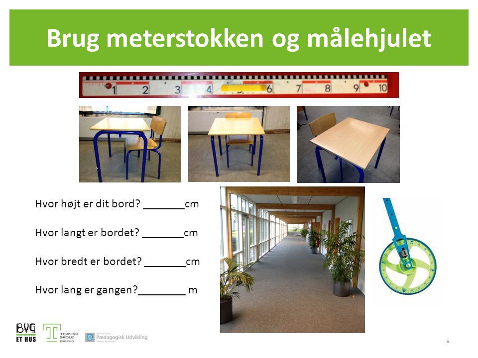 Brug meterstokken og målehjulet 9 Hvor højt er dit bord? _______cm Hvor langt er bordet? _______cm Hvor bredt er bordet? _______cm Hvor lang er gangen