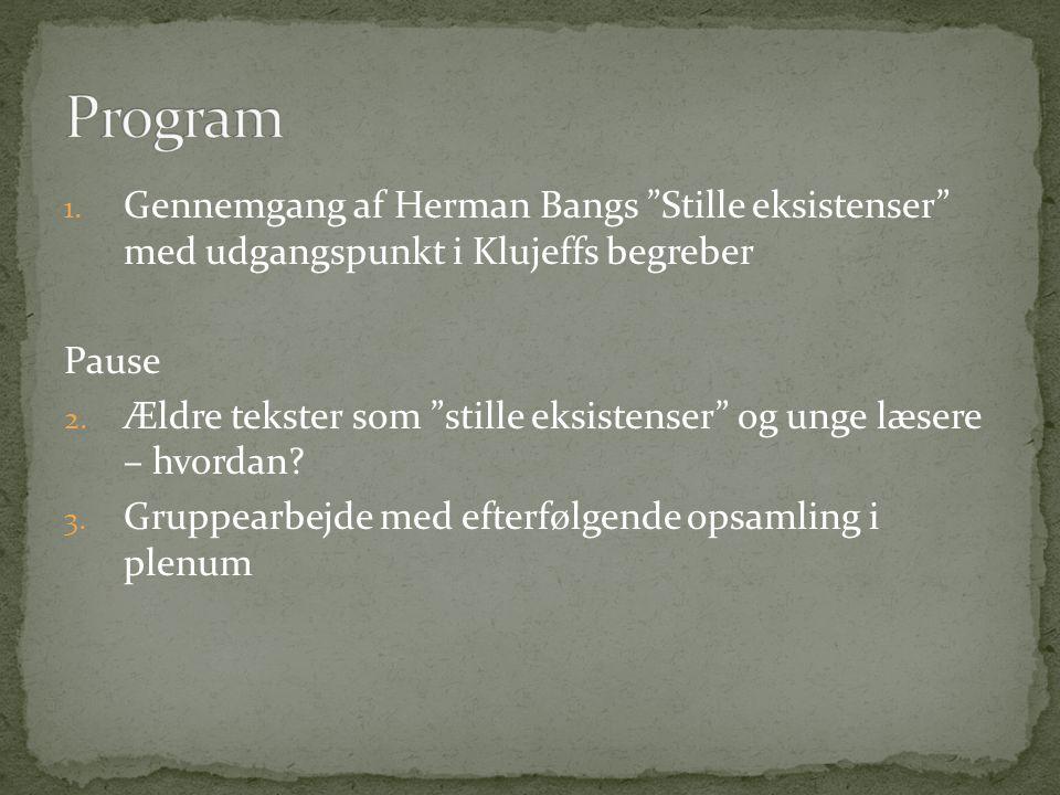 """1. Gennemgang af Herman Bangs """"Stille eksistenser"""" med udgangspunkt i Klujeffs begreber Pause 2. Ældre tekster som """"stille eksistenser"""" og unge læsere"""