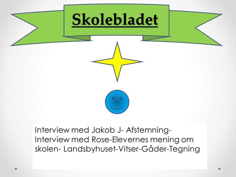 Interview med Jakob J- Afstemning- Interview med Rose-Elevernes mening om skolen- Landsbyhuset-Vitser-Gåder-Tegning Skolebladet