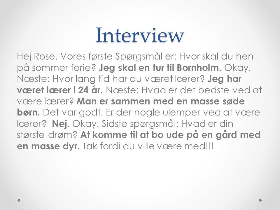 Interview Hej Rose. Vores første Spørgsmål er: Hvor skal du hen på sommer ferie? Jeg skal en tur til Bornholm. Okay. Næste: Hvor lang tid har du været