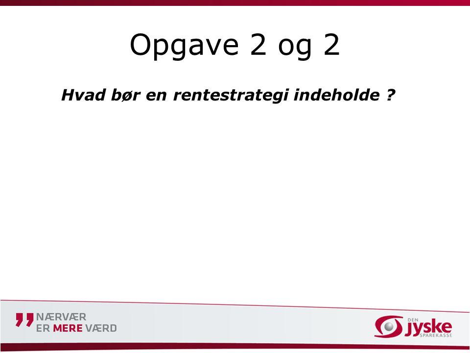 Opgave 2 og 2 Hvad bør en rentestrategi indeholde ?