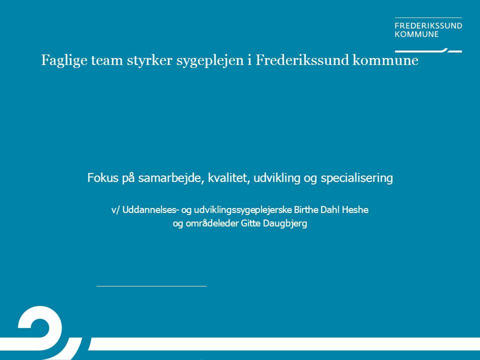 Faglige team styrker sygeplejen i Frederikssund kommune Fokus på samarbejde, kvalitet, udvikling og specialisering v/ Uddannelses- og udviklingssygepl
