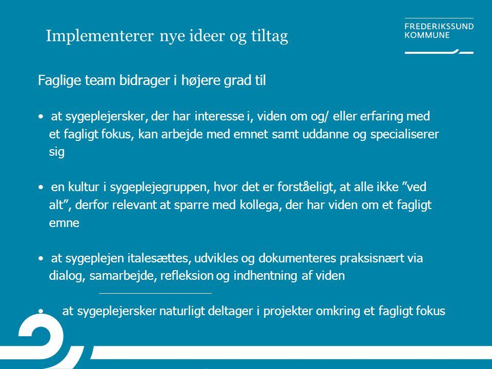 Implementerer nye ideer og tiltag Faglige team bidrager i højere grad til • at sygeplejersker, der har interesse i, viden om og/ eller erfaring med et