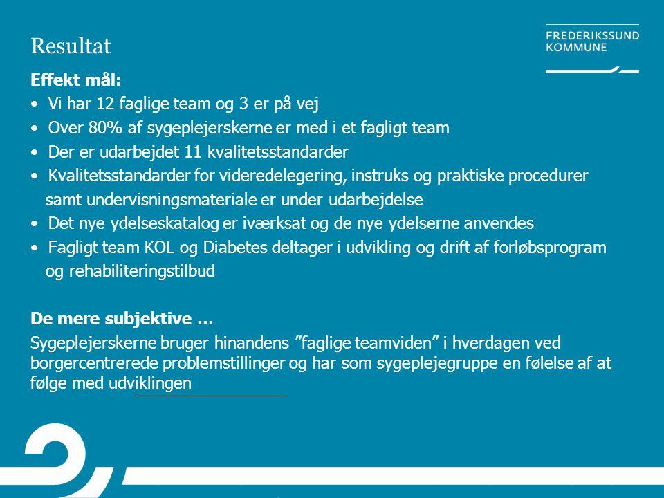 Resultat Effekt mål: • Vi har 12 faglige team og 3 er på vej • Over 80% af sygeplejerskerne er med i et fagligt team • Der er udarbejdet 11 kvalitetss