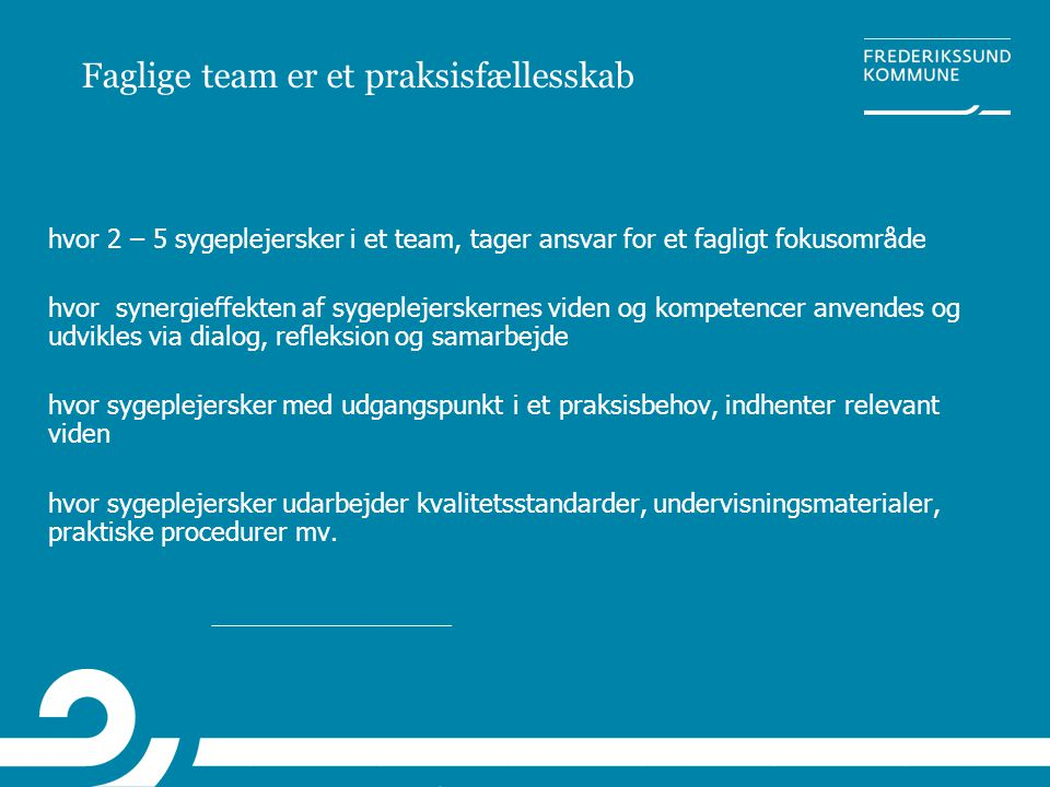 Faglige team er et praksisfællesskab hvor 2 – 5 sygeplejersker i et team, tager ansvar for et fagligt fokusområde hvor synergieffekten af sygeplejersk