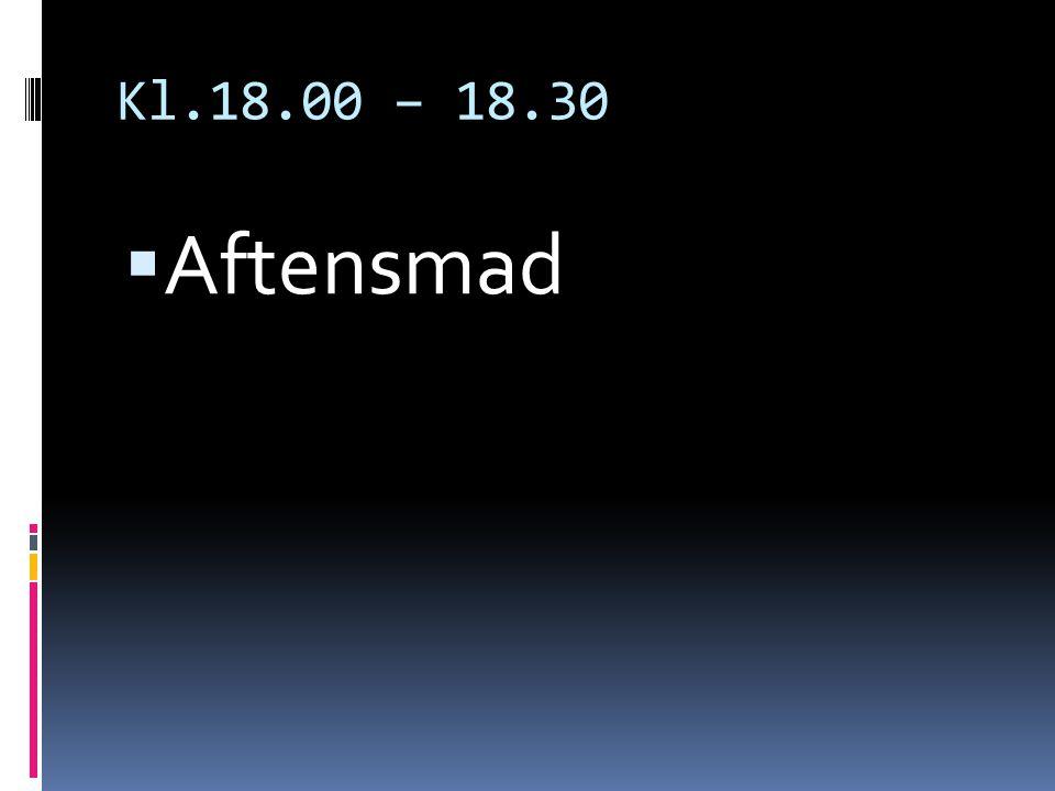 Kl.18.00 – 18.30  Aftensmad