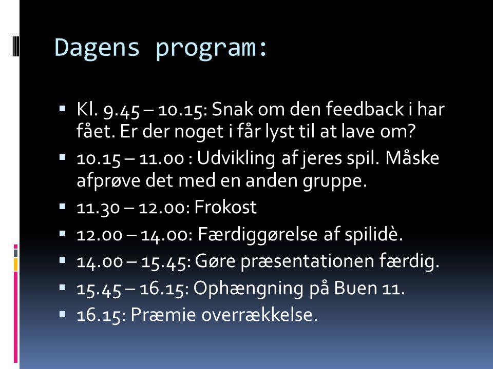 Dagens program:  Kl. 9.45 – 10.15: Snak om den feedback i har fået. Er der noget i får lyst til at lave om?  10.15 – 11.00 : Udvikling af jeres spil