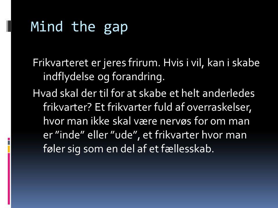 Mind the gap Frikvarteret er jeres frirum. Hvis i vil, kan i skabe indflydelse og forandring. Hvad skal der til for at skabe et helt anderledes frikva