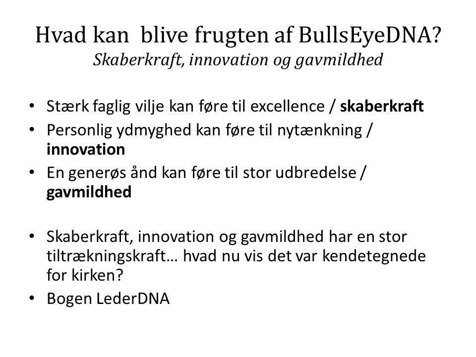Hvad kan blive frugten af BullsEyeDNA? Skaberkraft, innovation og gavmildhed • Stærk faglig vilje kan føre til excellence / skaberkraft • Personlig yd