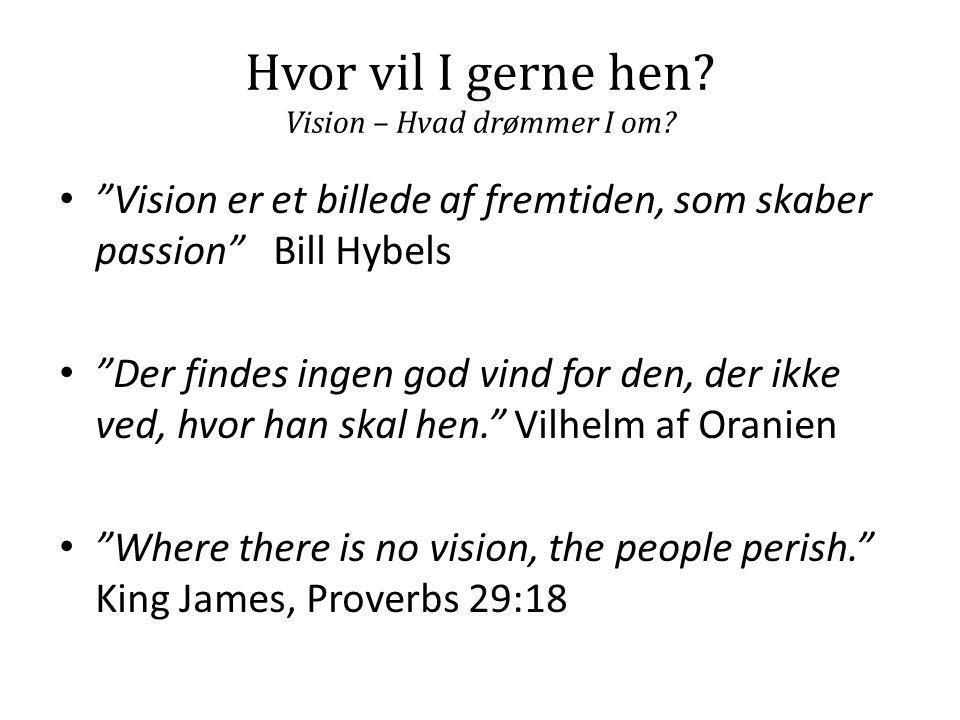 """Hvor vil I gerne hen? Vision – Hvad drømmer I om? • """"Vision er et billede af fremtiden, som skaber passion"""" Bill Hybels • """"Der findes ingen god vind f"""