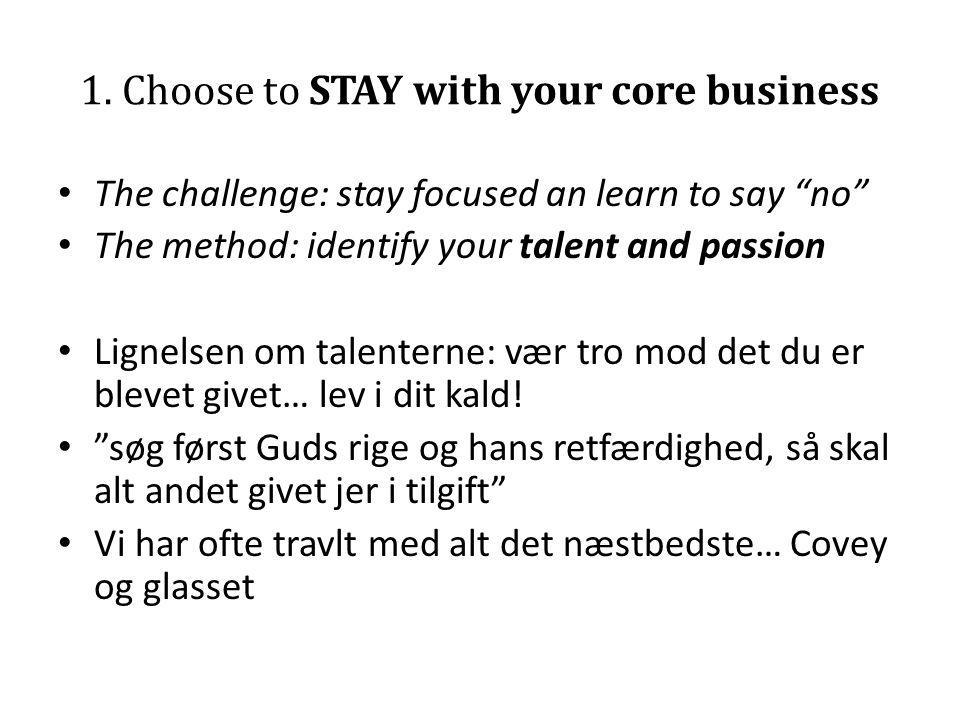 """1. Choose to STAY with your core business • The challenge: stay focused an learn to say """"no"""" • The method: identify your talent and passion • Lignelse"""
