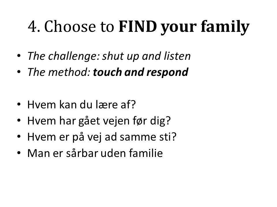 4. Choose to FIND your family • The challenge: shut up and listen • The method: touch and respond • Hvem kan du lære af? • Hvem har gået vejen før dig