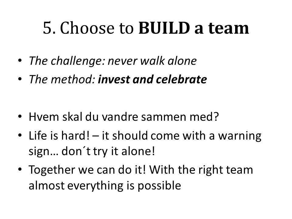 5. Choose to BUILD a team • The challenge: never walk alone • The method: invest and celebrate • Hvem skal du vandre sammen med? • Life is hard! – it