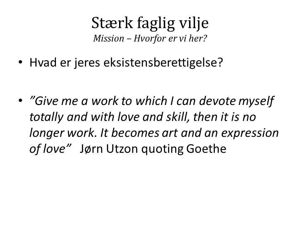 """Stærk faglig vilje Mission – Hvorfor er vi her? • Hvad er jeres eksistensberettigelse? • """"Give me a work to which I can devote myself totally and with"""