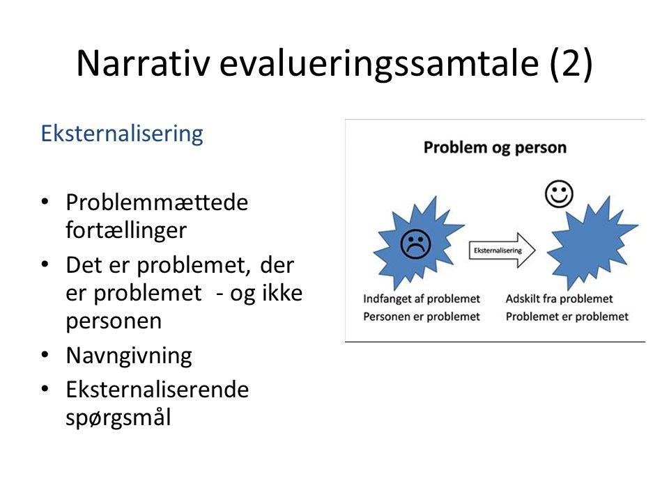 Narrativ evalueringssamtale (2) Eksternalisering • Problemmættede fortællinger • Det er problemet, der er problemet - og ikke personen • Navngivning • Eksternaliserende spørgsmål