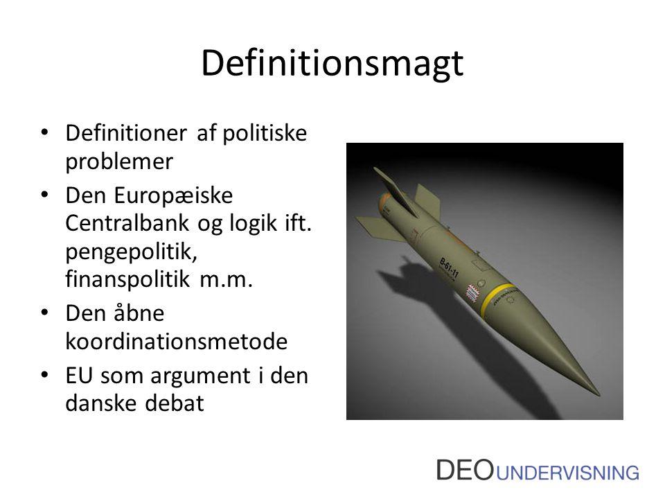 Definitionsmagt • Definitioner af politiske problemer • Den Europæiske Centralbank og logik ift. pengepolitik, finanspolitik m.m. • Den åbne koordinat