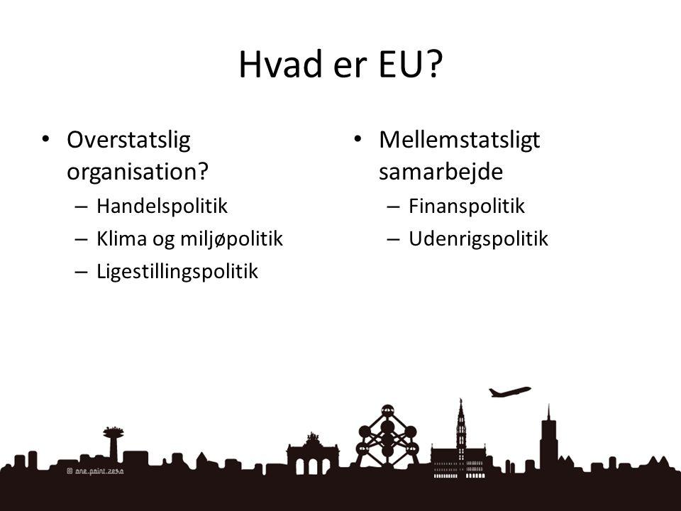 Hvad er EU? • Overstatslig organisation? – Handelspolitik – Klima og miljøpolitik – Ligestillingspolitik • Mellemstatsligt samarbejde – Finanspolitik