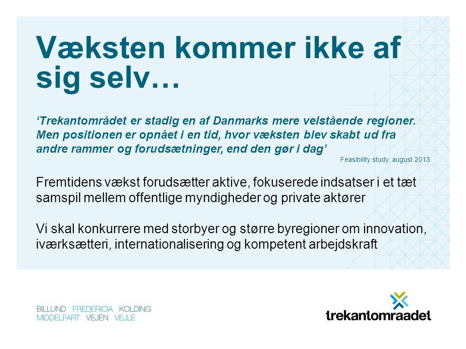 Væksten kommer ikke af sig selv… Fremtidens vækst forudsætter aktive, fokuserede indsatser i et tæt samspil mellem offentlige myndigheder og private aktører Vi skal konkurrere med storbyer og større byregioner om innovation, iværksætteri, internationalisering og kompetent arbejdskraft 'Trekantområdet er stadig en af Danmarks mere velstående regioner.